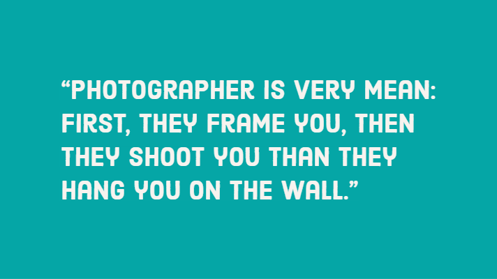 """Photographer is very mean: first, they frame you, then they shoot you than they hang you on the wall."""