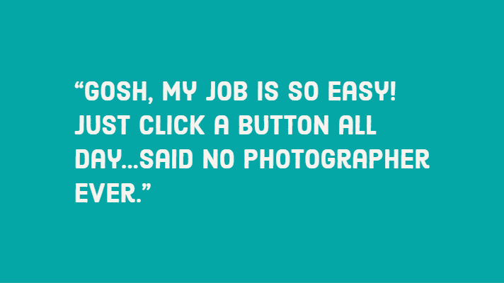 """Gosh, my job is so easy! Just click a button all day...said no photographer ever."""