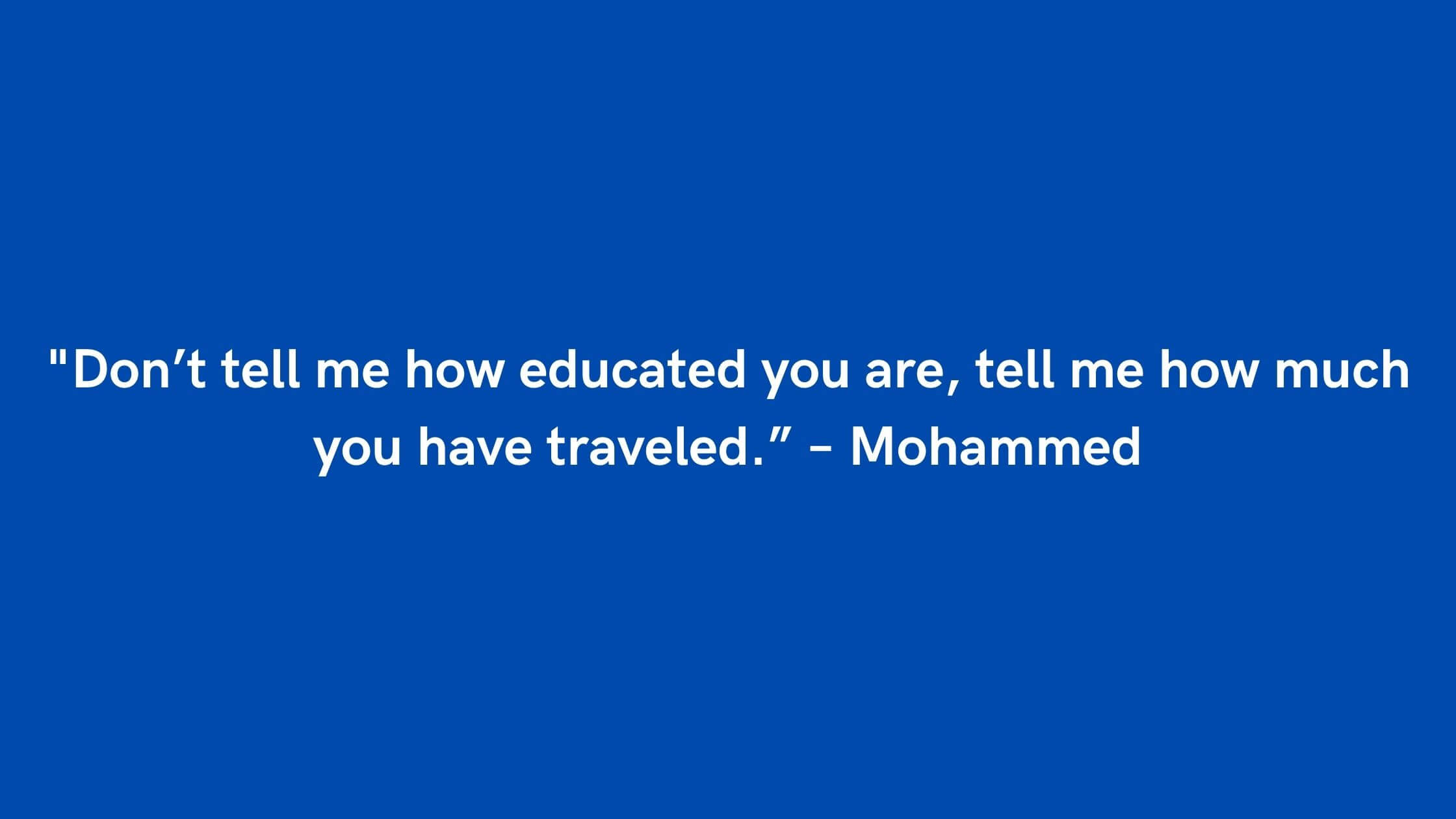 """_Don't tell me how educated you are, tell me how much you have traveled."""" – Mohammed"""