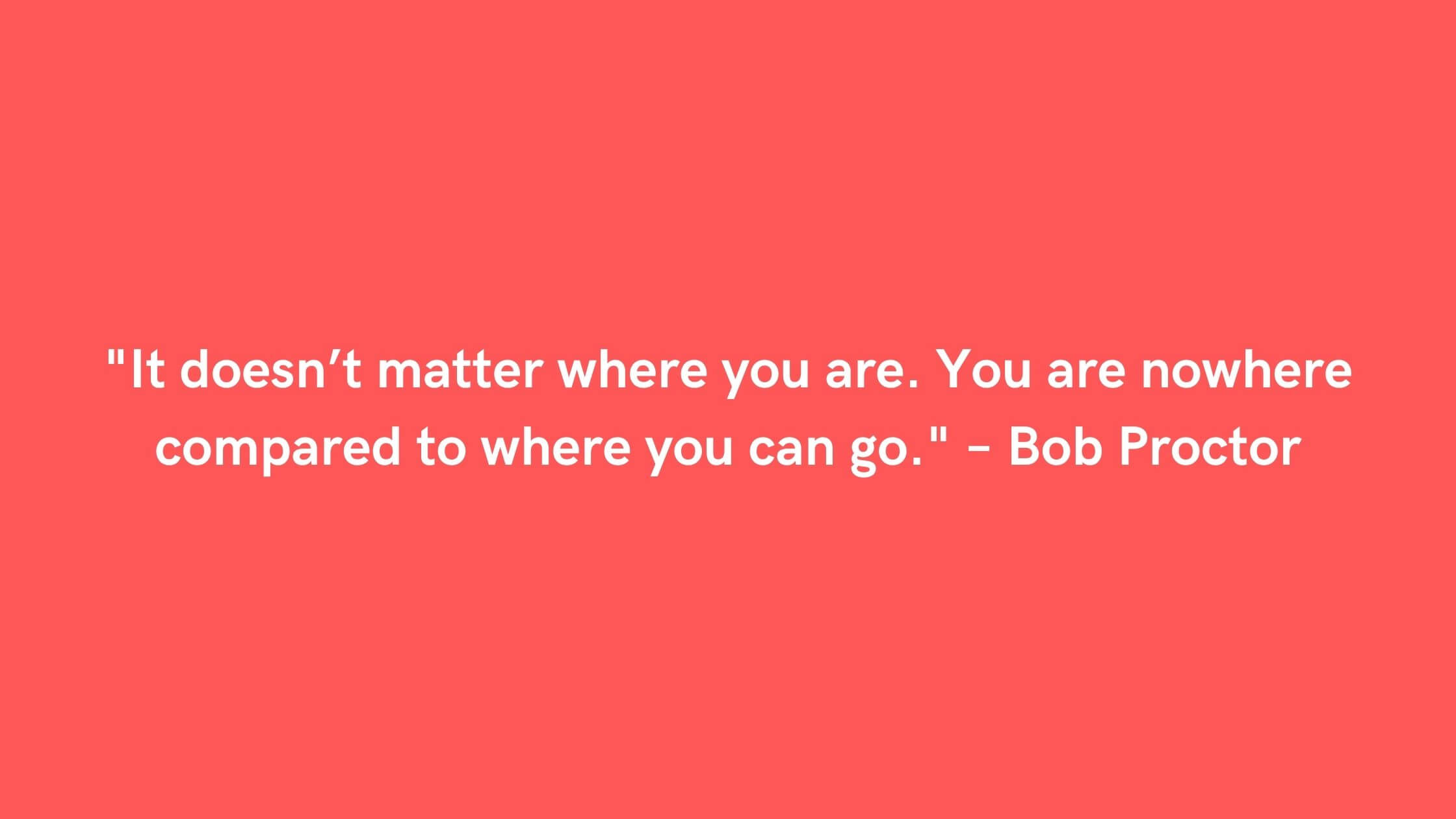 _It doesn't matter where you are. You are nowhere compared to where you can go._ – Bob Proctor