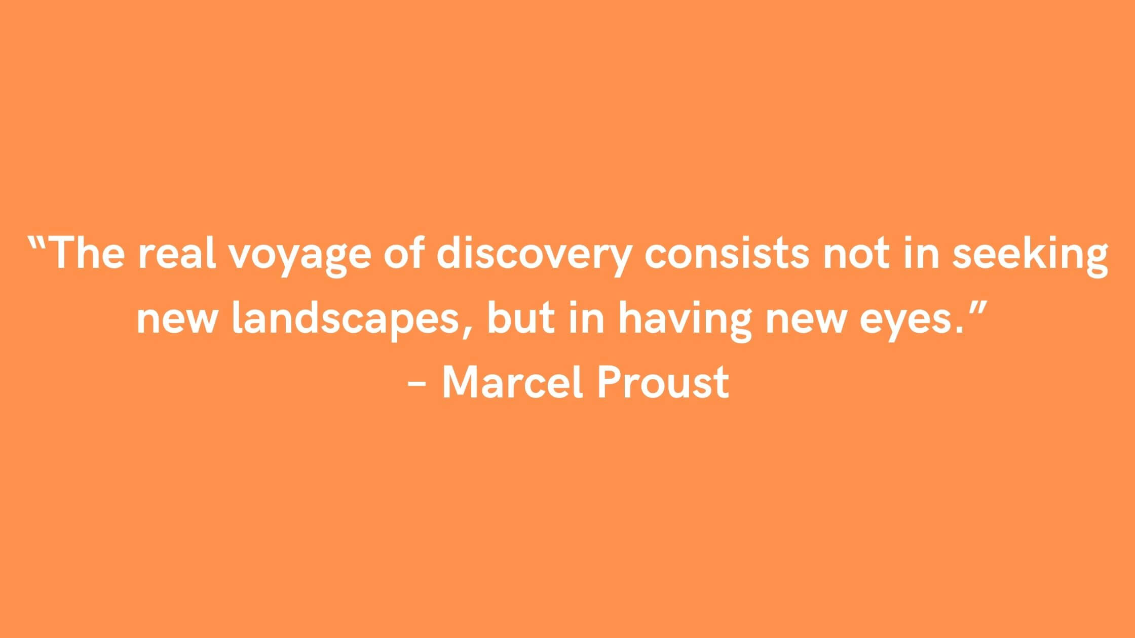 """""""The real voyage of discovery consists not in seeking new landscapes, but in having new eyes."""" – Marcel Proust"""